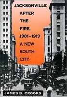 Jacksonville After the Fire, 1901-1919 : a New South City
