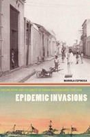 Epidemic Invasions : Yellow Fever and the Limits of Cuban Independence, 1878-1930