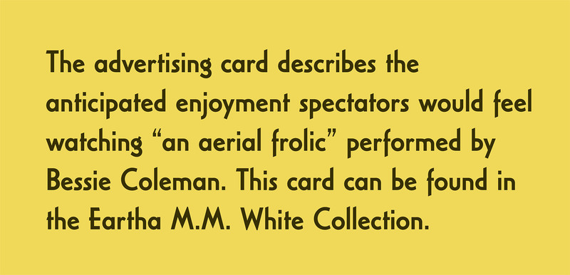"The advertising card describes the anticipated enjoyment spectators would feel watching ""an aerial frolic"" performed by Bessie Coleman. This card can be found in the Eartha M.M. White Collection."